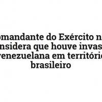 BR-VE - Comandante do Exército não considera que houve invasão venezuelana em território brasileiro