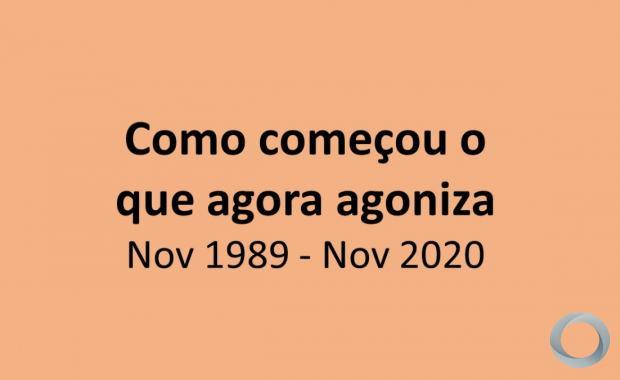 Como começou o que agora agoniza - Novemnbro 1989- Novembro 2020