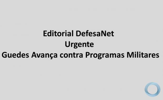 Editorial DefesaNet  Urgente – Guedes Avança contra Programas Militares
