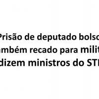 TFBR- Prisão de deputado bolsonarista foi também recado para militares, dizem ministros do STF