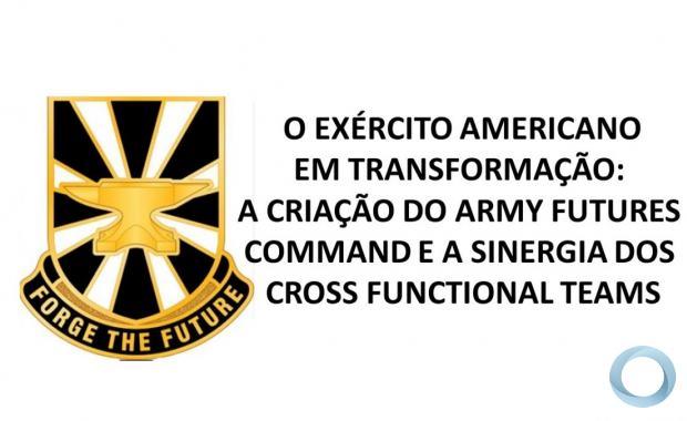 O EXÉRCITO AMERICANO EM TRANSFORMAÇÃO: A CRIAÇÃO DO ARMY FUTURES COMMAND E A SINERGIA DOS CROSS FUNCTIONAL TEAMS
