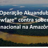 """Operação Akuanduba: """"lawfare"""" contra soberania nacional na Amazônia"""