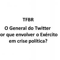 TFBR - O General do Twitter - Por que envolver o Exército em crise política?