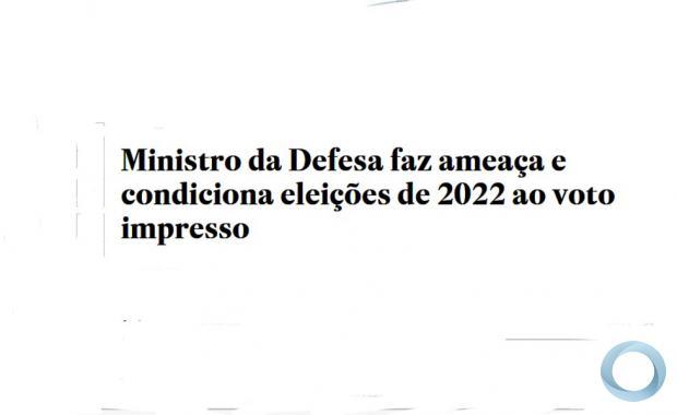 """Em aviso aos Poderes, Ministro da Defesa faz ameaça às eleições de 2022 General Braga Netto usa interlocutor para duro recado: sem """"voto auditável"""", disposição das Forças é que o pleito não seja realizado"""