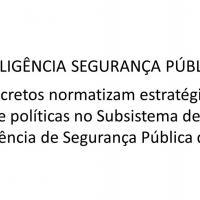 INTELIGÊNCIA SEGURANÇA PÚBLICA: Decretos normatizam estratégias e políticas no Subsistema de Inteligência de Segurança Pública do país.